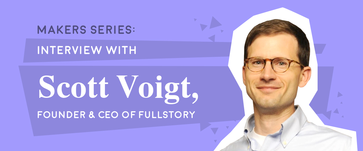 Makers Series: Interview with Scott Voigt, Founder & CEO of FullStory